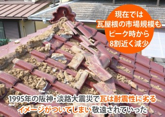 1995年の阪神・淡路大震災で瓦は耐震性に劣るイメージがついてしまい敬遠されていった
